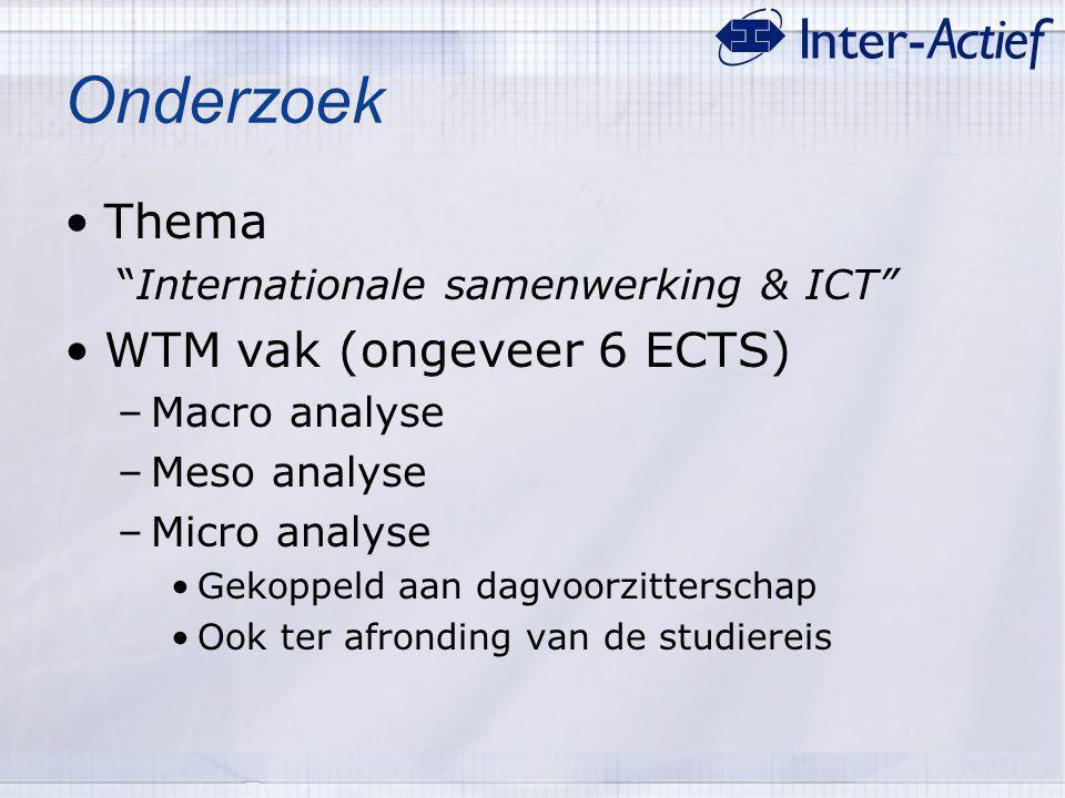 "Onderzoek Thema ""Internationale samenwerking & ICT"" WTM vak (ongeveer 6 ECTS) –Macro analyse –Meso analyse –Micro analyse Gekoppeld aan dagvoorzitters"