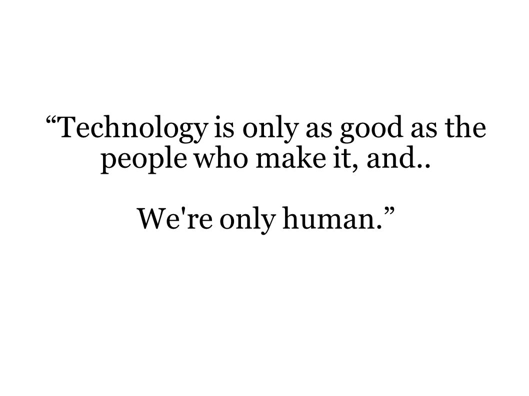 """Technology is only as good as the people who make it, and.. We're only human."""
