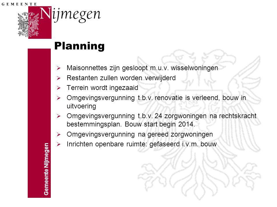 Gemeente Nijmegen Planning  Maisonnettes zijn gesloopt m.u.v. wisselwoningen  Restanten zullen worden verwijderd  Terrein wordt ingezaaid  Omgevin