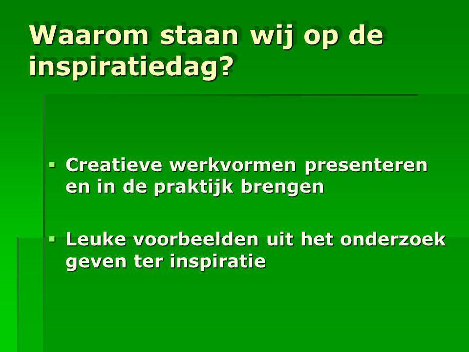 Waarom staan wij op de inspiratiedag?  Creatieve werkvormen presenteren en in de praktijk brengen  Leuke voorbeelden uit het onderzoek geven ter ins