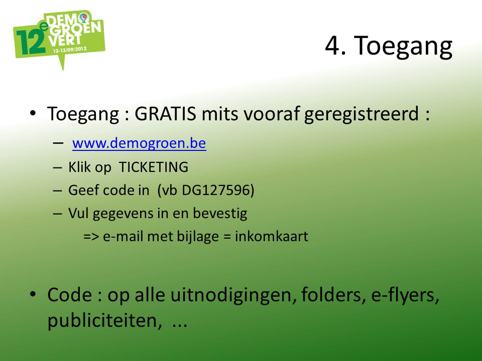 4. Toegang Toegang : GRATIS mits vooraf geregistreerd : – www.demogroen.be www.demogroen.be – Klik op TICKETING – Geef code in (vb DG127596) – Vul geg