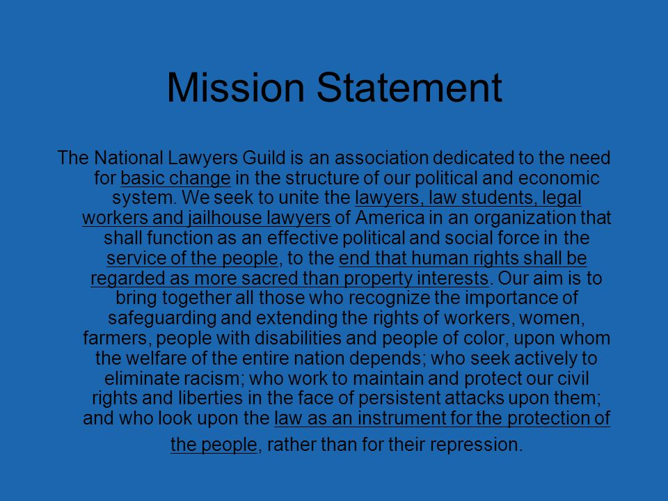 Mission Statement The National Lawyers Guild is an association dedicated to the need for basic change in the structure of our political and economic system.