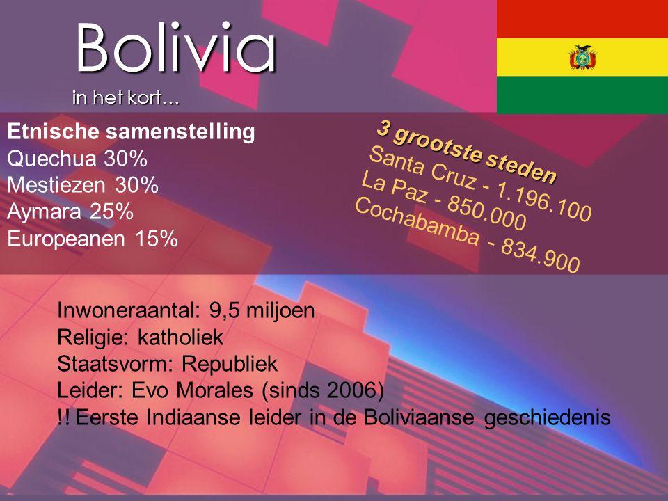 Bolivia in het kort… Etnische samenstelling Quechua 30% Mestiezen 30% Aymara 25% Europeanen 15% 3 grootste steden Santa Cruz - 1.196.100 La Paz - 850.