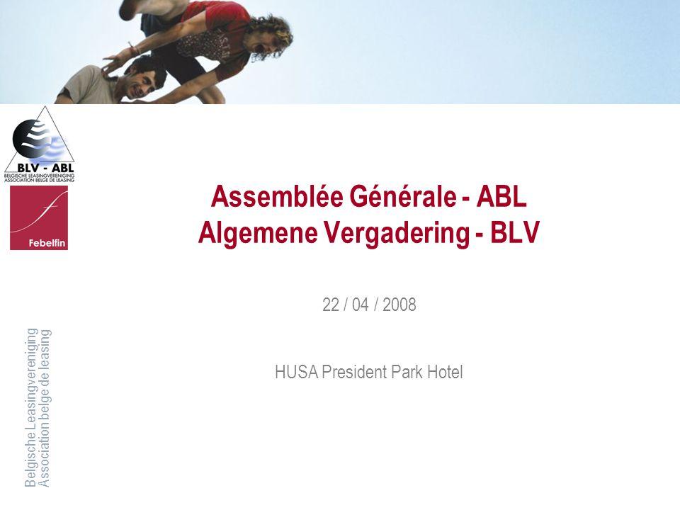 Belgische LeasingverenigingAssociation belge de leasing Assemblée Générale - ABL Algemene Vergadering - BLV 22 / 04 / 2008 HUSA President Park Hotel