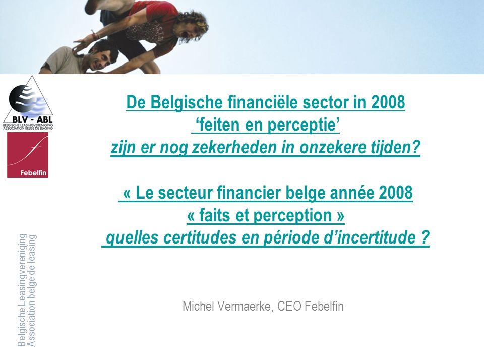 Belgische LeasingverenigingAssociation belge de leasing De Belgische financiële sector in 2008 'feiten en perceptie' zijn er nog zekerheden in onzeker
