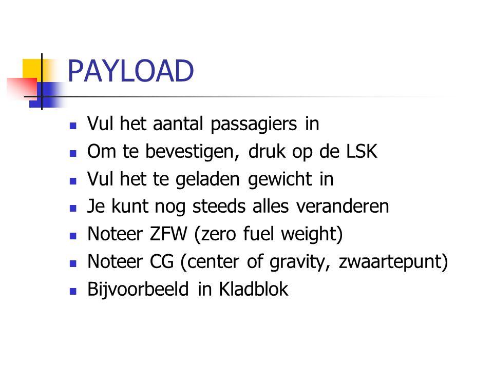 PAYLOAD Vul het aantal passagiers in Om te bevestigen, druk op de LSK Vul het te geladen gewicht in Je kunt nog steeds alles veranderen Noteer ZFW (ze