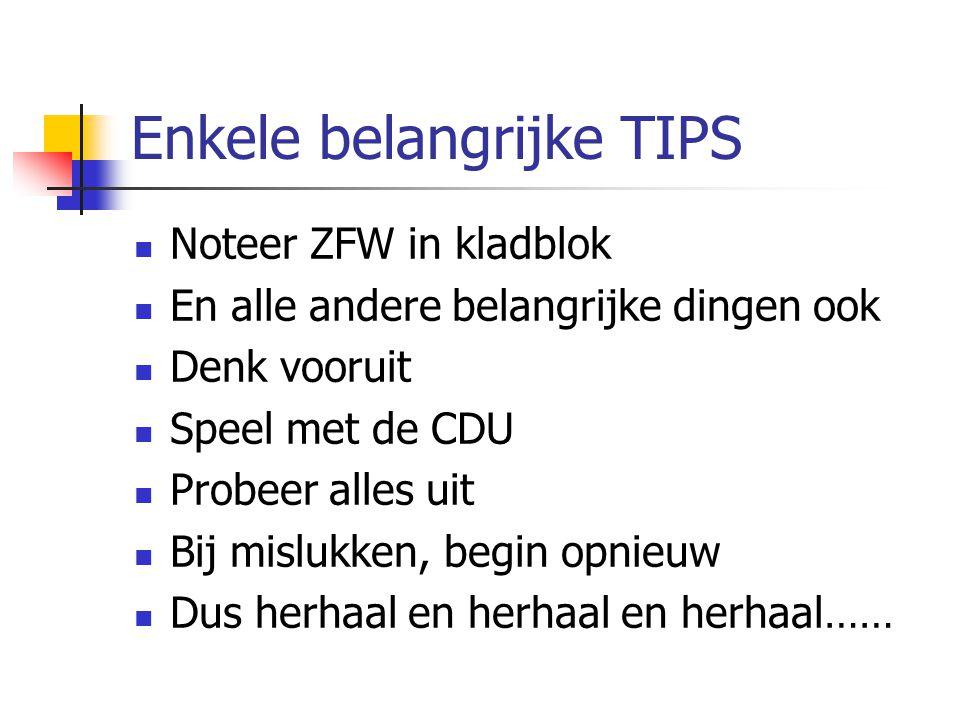 Enkele belangrijke TIPS Noteer ZFW in kladblok En alle andere belangrijke dingen ook Denk vooruit Speel met de CDU Probeer alles uit Bij mislukken, be
