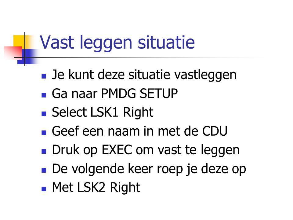 Vast leggen situatie Je kunt deze situatie vastleggen Ga naar PMDG SETUP Select LSK1 Right Geef een naam in met de CDU Druk op EXEC om vast te leggen