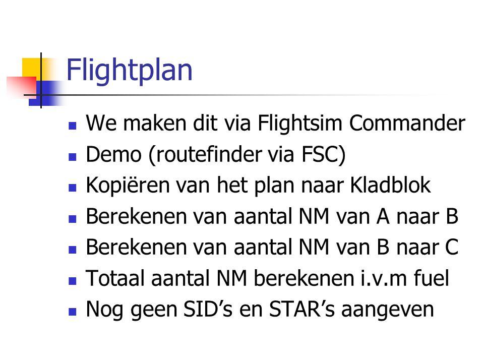 Flightplan We maken dit via Flightsim Commander Demo (routefinder via FSC) Kopiëren van het plan naar Kladblok Berekenen van aantal NM van A naar B Be