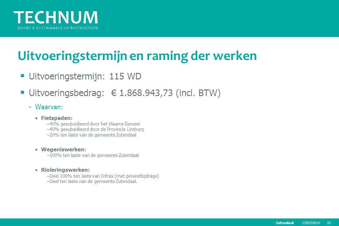17/07/201433Zutendaal Uitvoeringstermijn en raming der werken  Uitvoeringstermijn: 115 WD  Uitvoeringsbedrag: € 1.868.943,73 (incl. BTW) -Waarvan: F
