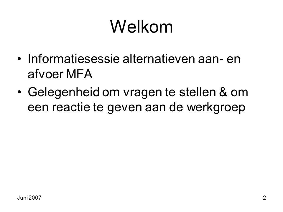 Juni 20072 Welkom Informatiesessie alternatieven aan- en afvoer MFA Gelegenheid om vragen te stellen & om een reactie te geven aan de werkgroep