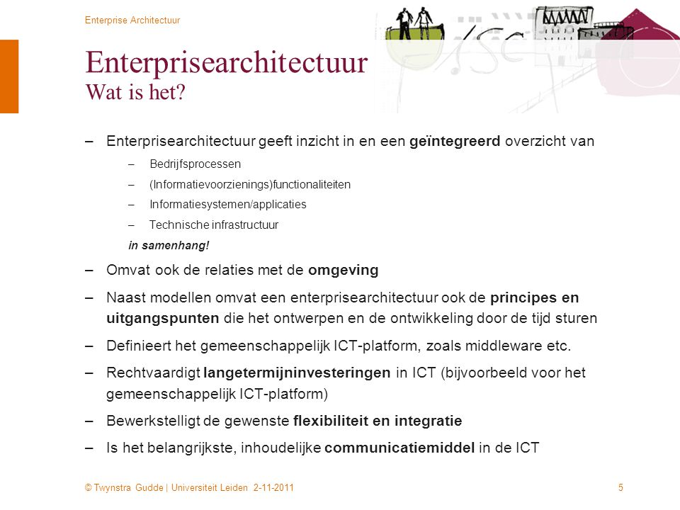 © Twynstra Gudde | Universiteit Leiden 2-11-2011 Enterprise Architectuur 5 Enterprisearchitectuur Wat is het? –Enterprisearchitectuur geeft inzicht in