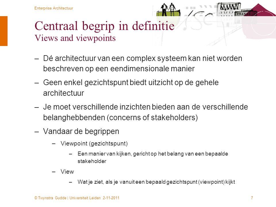 © Twynstra Gudde | Universiteit Leiden 2-11-2011 Enterprise Architectuur 8 Views and viewpoints View point Bouwer View point Gebruiker View pont Beslisser Architectuur