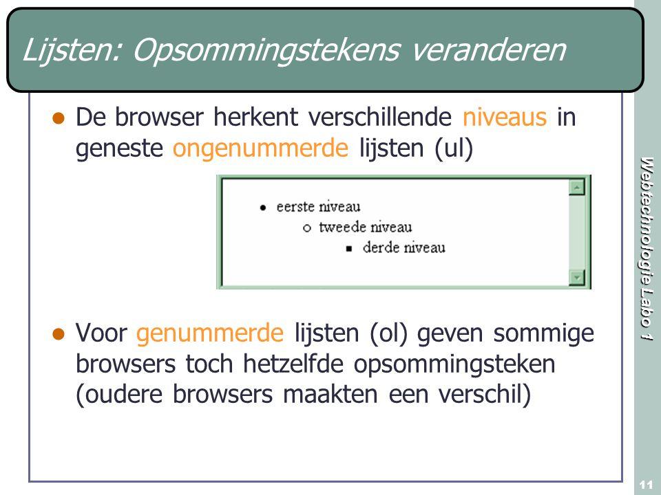 Webtechnologie Labo 1 11 Lijsten: Opsommingstekens veranderen De browser herkent verschillende niveaus in geneste ongenummerde lijsten (ul) Voor genummerde lijsten (ol) geven sommige browsers toch hetzelfde opsommingsteken (oudere browsers maakten een verschil)