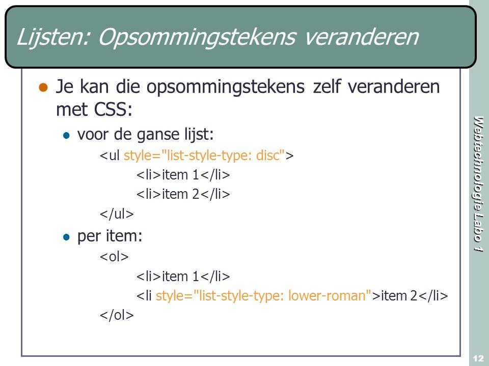 Webtechnologie Labo 1 12 Je kan die opsommingstekens zelf veranderen met CSS: voor de ganse lijst: item 1 item 2 per item: item 1 item 2 Lijsten: Opsommingstekens veranderen