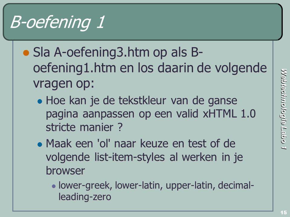 Webtechnologie Labo 1 15 B-oefening 1 Sla A-oefening3.htm op als B- oefening1.htm en los daarin de volgende vragen op: Sla A-oefening3.htm op als B- oefening1.htm en los daarin de volgende vragen op: Hoe kan je de tekstkleur van de ganse pagina aanpassen op een valid xHTML 1.0 stricte manier .