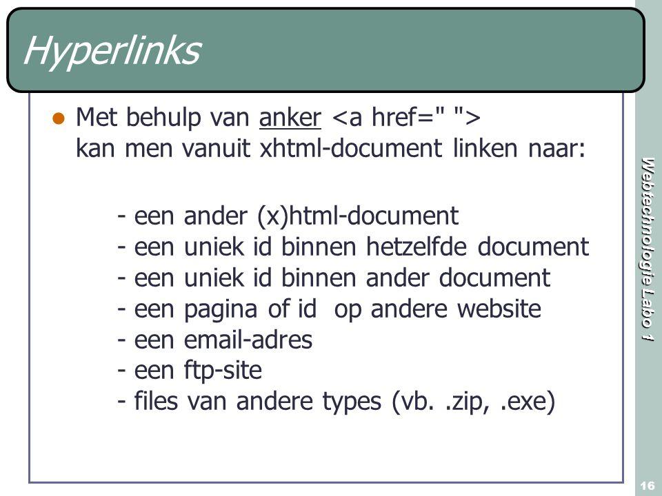 Webtechnologie Labo 1 16 Hyperlinks Met behulp van anker kan men vanuit xhtml-document linken naar: - een ander (x)html-document - een uniek id binnen hetzelfde document - een uniek id binnen ander document - een pagina of id op andere website - een email-adres - een ftp-site - files van andere types (vb..zip,.exe)