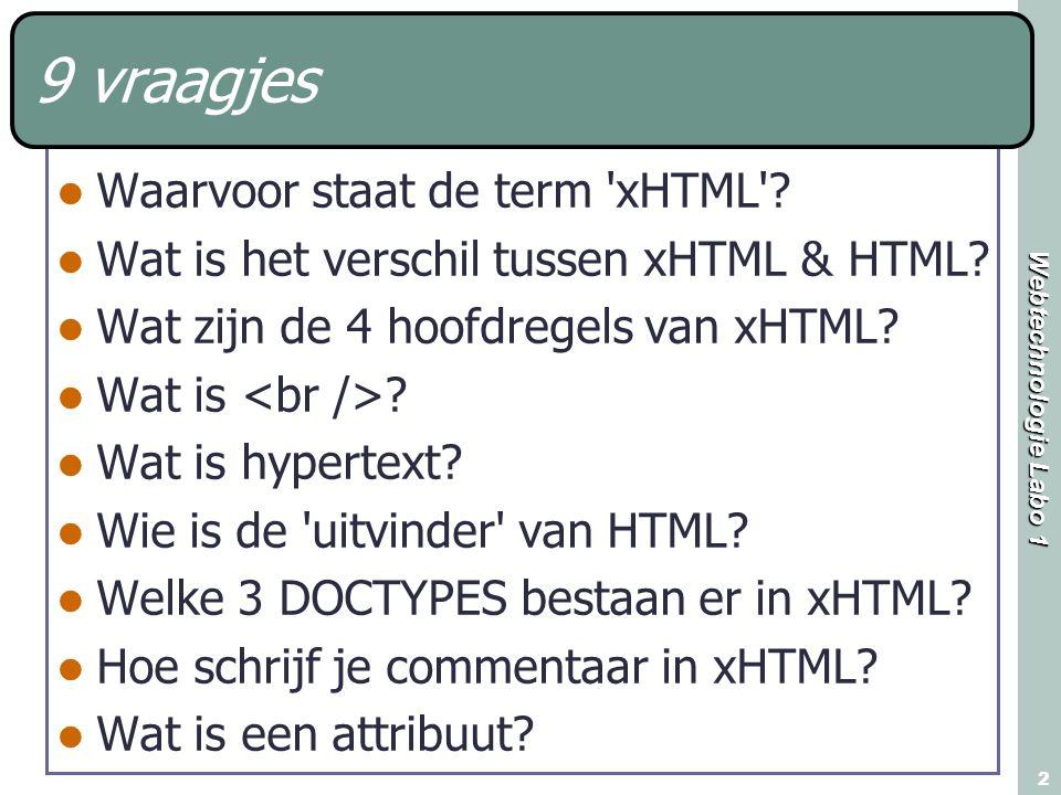 Webtechnologie Labo 1 2 9 vraagjes Waarvoor staat de term 'xHTML'? Wat is het verschil tussen xHTML & HTML? Wat zijn de 4 hoofdregels van xHTML? Wat i