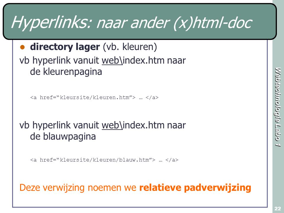 Webtechnologie Labo 1 22 Hyperlinks : naar ander (x)html-doc directory lager (vb. kleuren) vb hyperlink vanuit web\index.htm naar de kleurenpagina … v