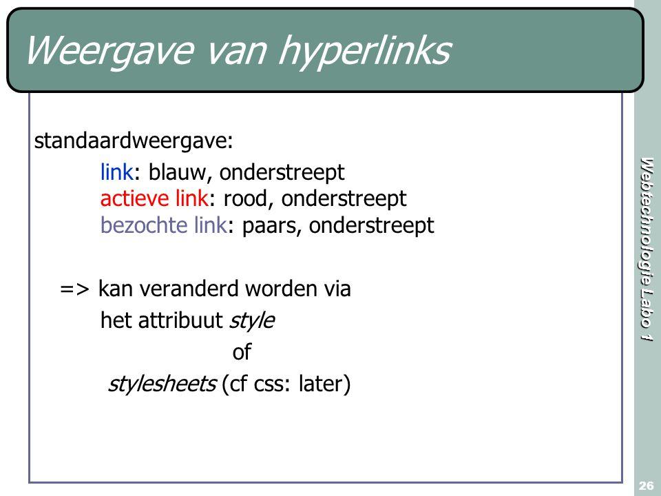 Webtechnologie Labo 1 26 Weergave van hyperlinks standaardweergave: link: blauw, onderstreept actieve link: rood, onderstreept bezochte link: paars, onderstreept => kan veranderd worden via het attribuut style of stylesheets (cf css: later)
