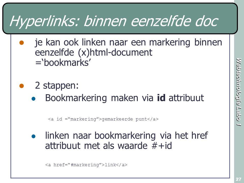 Webtechnologie Labo 1 27 Hyperlinks: binnen eenzelfde doc je kan ook linken naar een markering binnen eenzelfde (x)html-document ='bookmarks' 2 stappen: Bookmarkering maken via id attribuut gemarkeerde punt linken naar bookmarkering via het href attribuut met als waarde #+id link