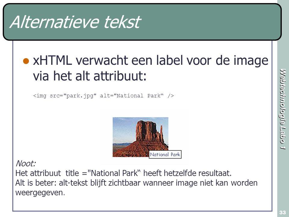 Webtechnologie Labo 1 33 Alternatieve tekst xHTML verwacht een label voor de image via het alt attribuut: Noot: Het attribuut title =
