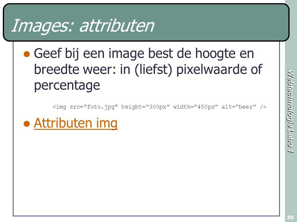 Webtechnologie Labo 1 35 Images: attributen Geef bij een image best de hoogte en breedte weer: in (liefst) pixelwaarde of percentage Attributen img