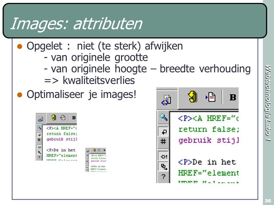 Webtechnologie Labo 1 36 Images: attributen Opgelet : niet (te sterk) afwijken - van originele grootte - van originele hoogte – breedte verhouding => kwaliteitsverlies Optimaliseer je images!