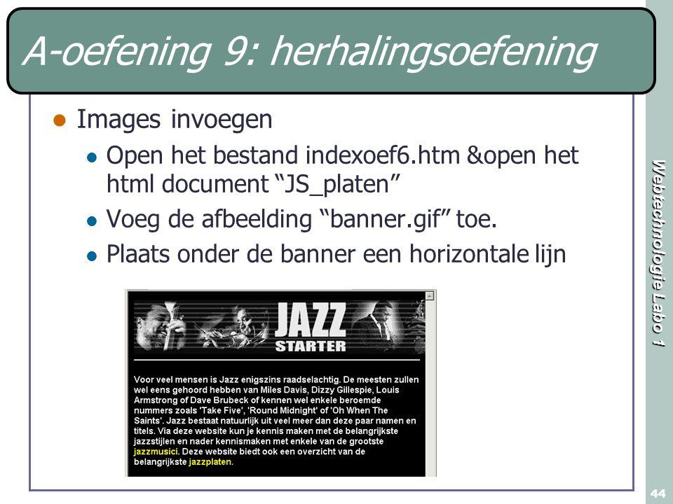 Webtechnologie Labo 1 44 A-oefening 9: herhalingsoefening Images invoegen Open het bestand indexoef6.htm &open het html document JS_platen Voeg de afbeelding banner.gif toe.