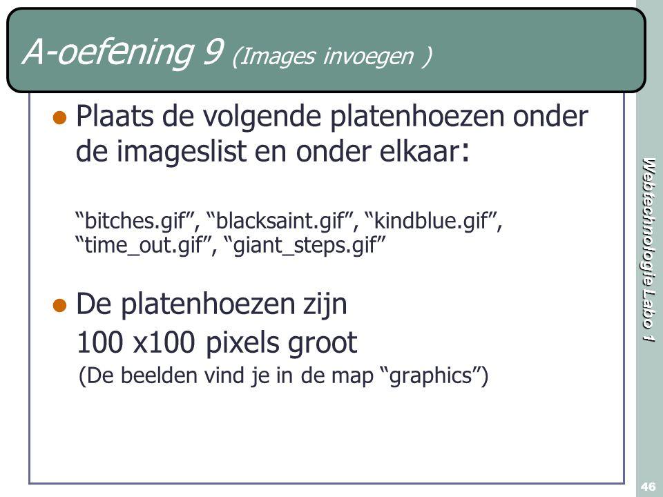 Webtechnologie Labo 1 46 A-oef e ning 9 (Images invoegen ) Plaats de volgende platenhoezen onder de imageslist en onder elkaar : bitches.gif , blacksaint.gif , kindblue.gif , time_out.gif , giant_steps.gif De platenhoezen zijn 100 x100 pixels groot (De beelden vind je in de map graphics )