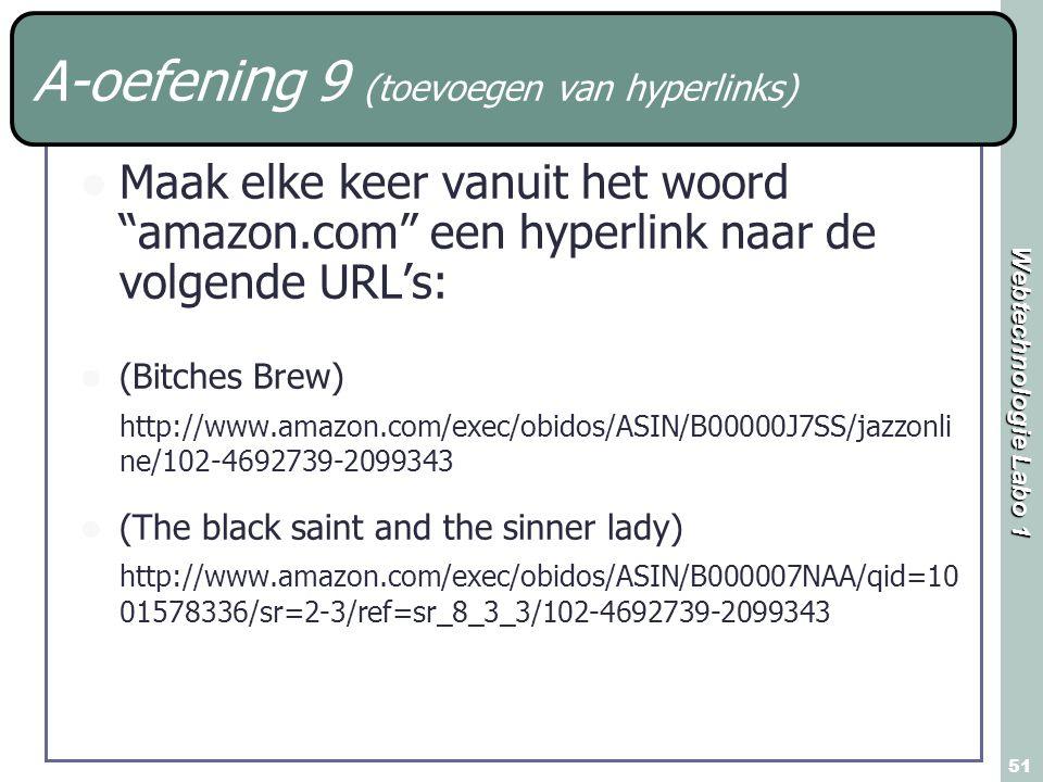 Webtechnologie Labo 1 51 A-oefeni n g 9 (toevoegen van hyperlinks) Maak elke keer vanuit het woord amazon.com een hyperlink naar de volgende URL's: (Bitches Brew) http://www.amazon.com/exec/obidos/ASIN/B00000J7SS/jazzonli ne/102-4692739-2099343 (The black saint and the sinner lady) http://www.amazon.com/exec/obidos/ASIN/B000007NAA/qid=10 01578336/sr=2-3/ref=sr_8_3_3/102-4692739-2099343