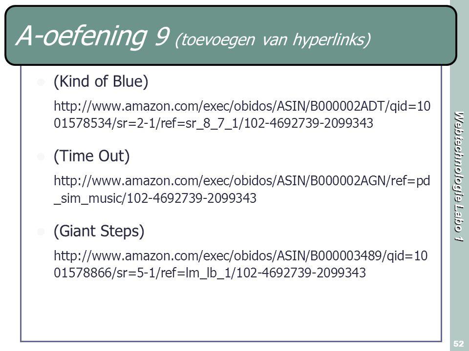 Webtechnologie Labo 1 52 A-oefening 9 (toevoegen van hyperlinks) (Kind of Blue) http://www.amazon.com/exec/obidos/ASIN/B000002ADT/qid=10 01578534/sr=2-1/ref=sr_8_7_1/102-4692739-2099343 (Time Out) http://www.amazon.com/exec/obidos/ASIN/B000002AGN/ref=pd _sim_music/102-4692739-2099343 (Giant Steps) http://www.amazon.com/exec/obidos/ASIN/B000003489/qid=10 01578866/sr=5-1/ref=lm_lb_1/102-4692739-2099343