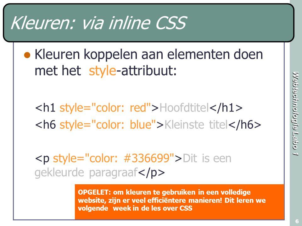 Webtechnologie Labo 1 6 Kleuren: via inline CSS Kleuren koppelen aan elementen doen met het style-attribuut: Hoofdtitel Kleinste titel Dit is een gekleurde paragraaf OPGELET: om kleuren te gebruiken in een volledige website, zijn er veel efficiëntere manieren.
