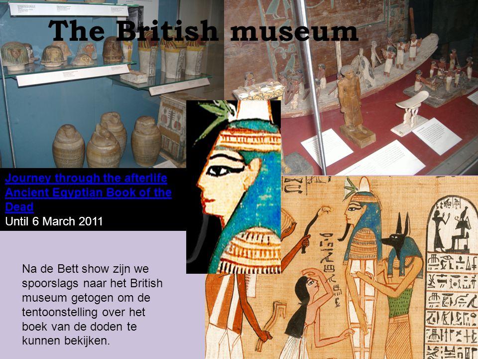 Journey through the afterlife Ancient Egyptian Book of the Dead Until 6 March 2011 The British museum Na de Bett show zijn we spoorslags naar het Brit