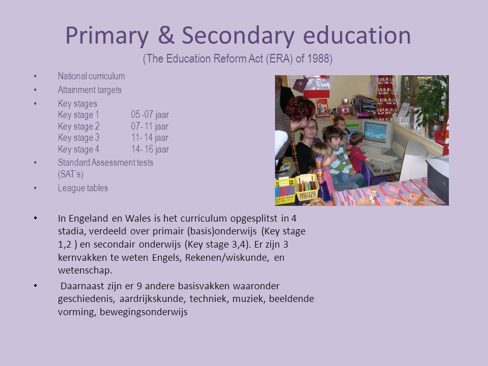 Primary & Secondary education (The Education Reform Act (ERA) of 1988) National curriculum Attainment targets Key stages Key stage 105 -07 jaar Key stage 207- 11 jaar Key stage 311- 14 jaar Key stage 414- 16 jaar Standard Assessment tests (SAT's) League tables In Engeland en Wales is het curriculum opgesplitst in 4 stadia, verdeeld over primair (basis)onderwijs (Key stage 1,2 ) en secondair onderwijs (Key stage 3,4).