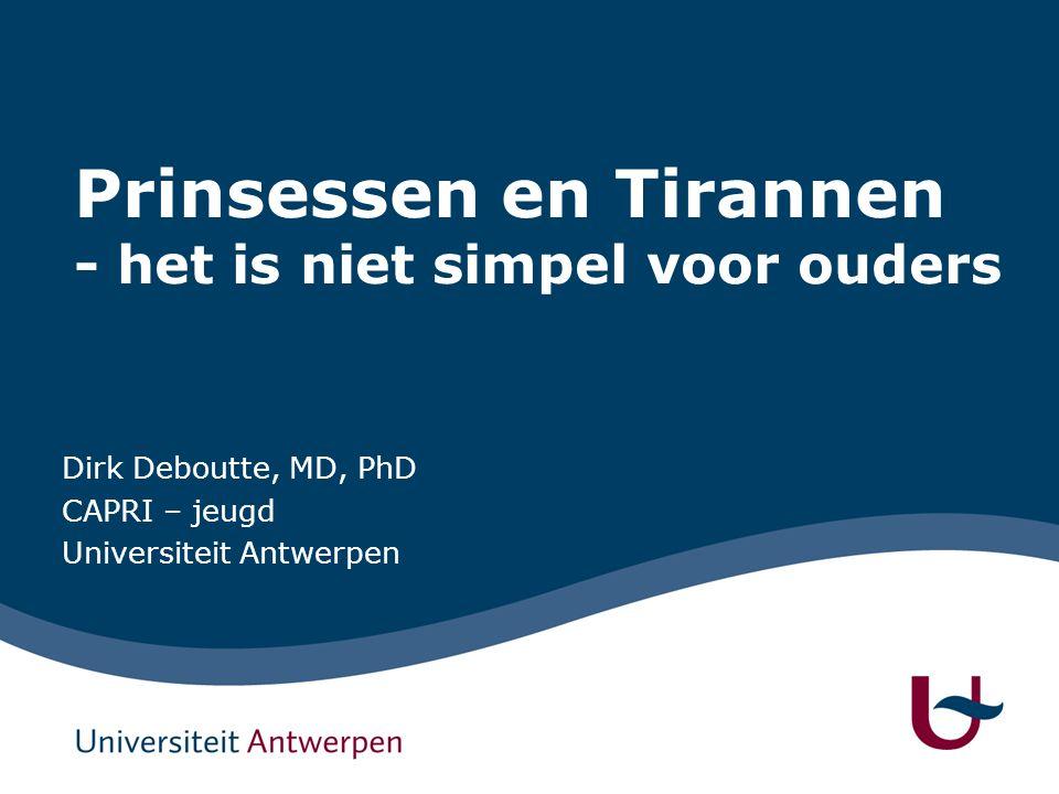 Prinsessen en Tirannen - het is niet simpel voor ouders Dirk Deboutte, MD, PhD CAPRI – jeugd Universiteit Antwerpen