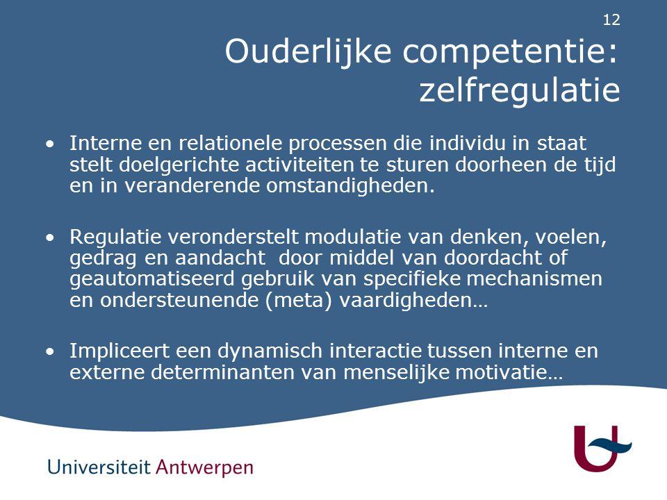 12 Ouderlijke competentie: zelfregulatie Interne en relationele processen die individu in staat stelt doelgerichte activiteiten te sturen doorheen de