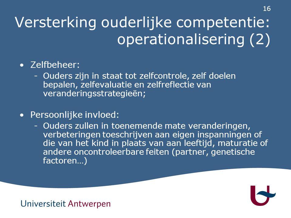 16 Versterking ouderlijke competentie: operationalisering (2) Zelfbeheer: -Ouders zijn in staat tot zelfcontrole, zelf doelen bepalen, zelfevaluatie e