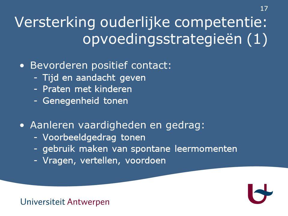 17 Versterking ouderlijke competentie: opvoedingsstrategieën (1) Bevorderen positief contact: -Tijd en aandacht geven -Praten met kinderen -Genegenhei