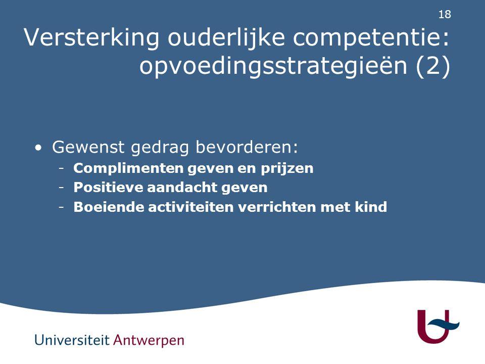 18 Versterking ouderlijke competentie: opvoedingsstrategieën (2) Gewenst gedrag bevorderen: -Complimenten geven en prijzen -Positieve aandacht geven -