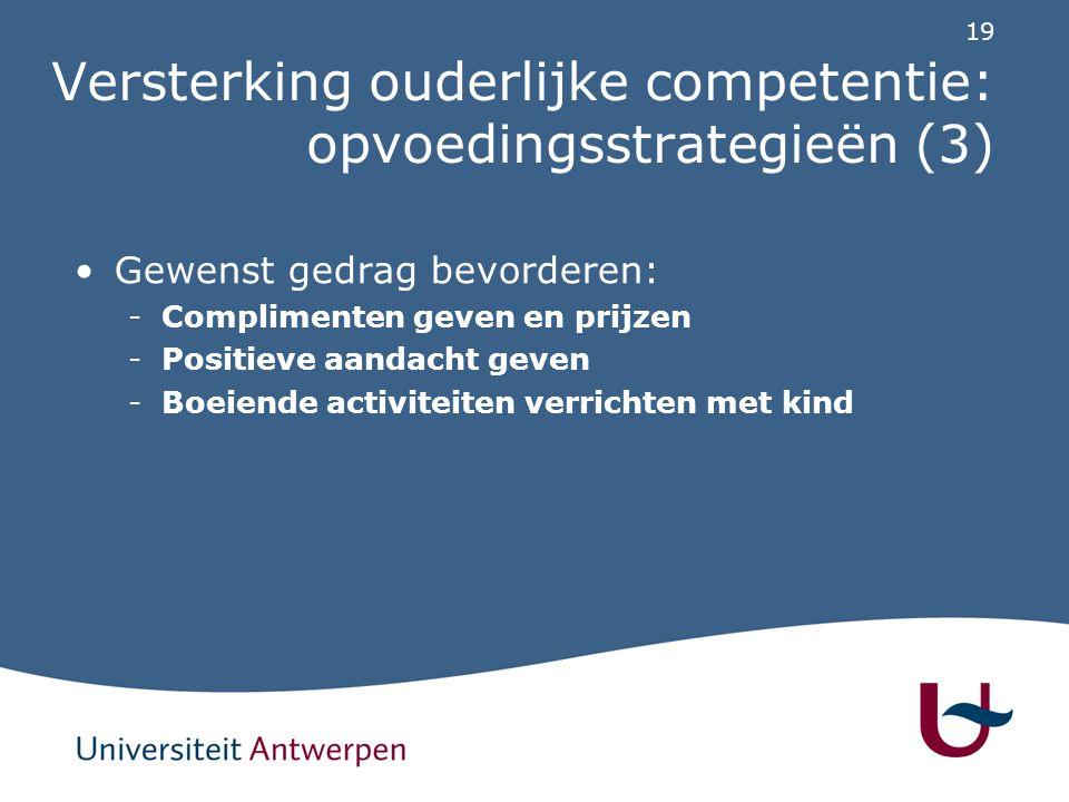 19 Versterking ouderlijke competentie: opvoedingsstrategieën (3) Gewenst gedrag bevorderen: -Complimenten geven en prijzen -Positieve aandacht geven -