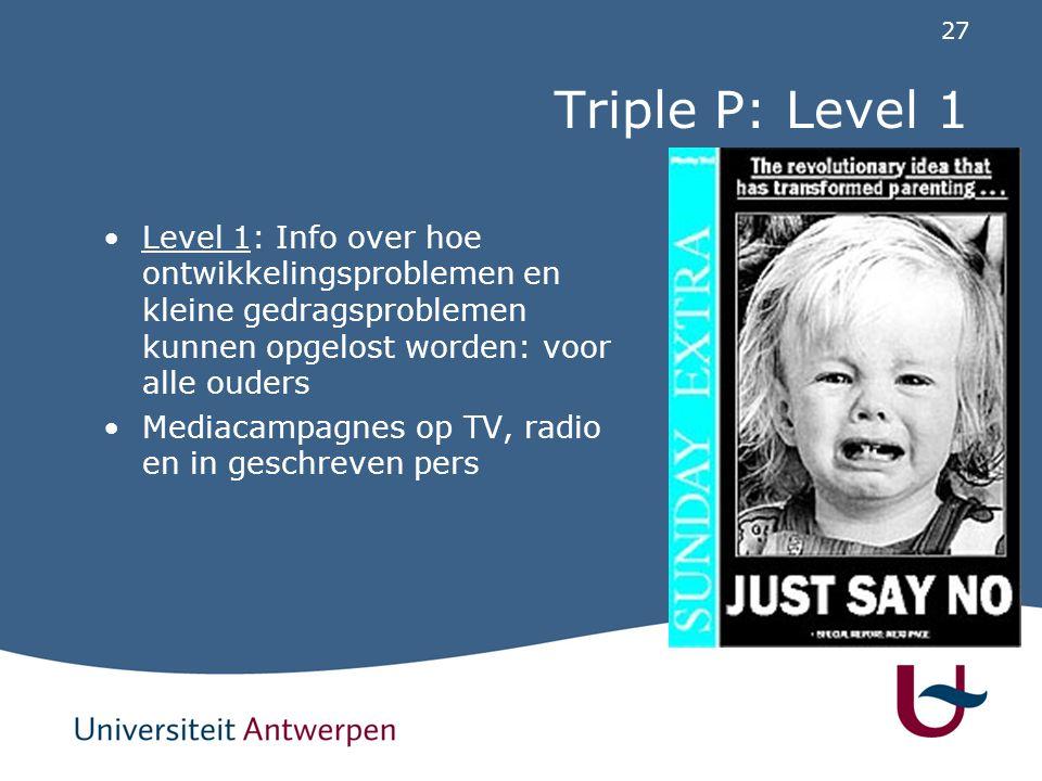 27 Triple P: Level 1 Level 1: Info over hoe ontwikkelingsproblemen en kleine gedragsproblemen kunnen opgelost worden: voor alle ouders Mediacampagnes