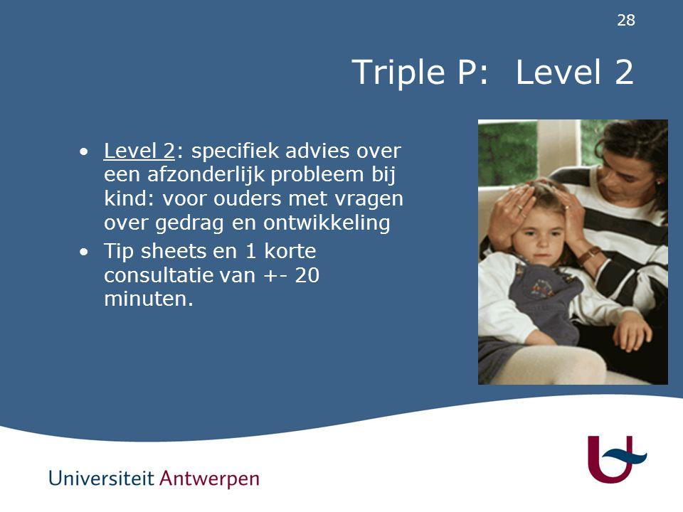 28 Triple P: Level 2 Level 2: specifiek advies over een afzonderlijk probleem bij kind: voor ouders met vragen over gedrag en ontwikkeling Tip sheets
