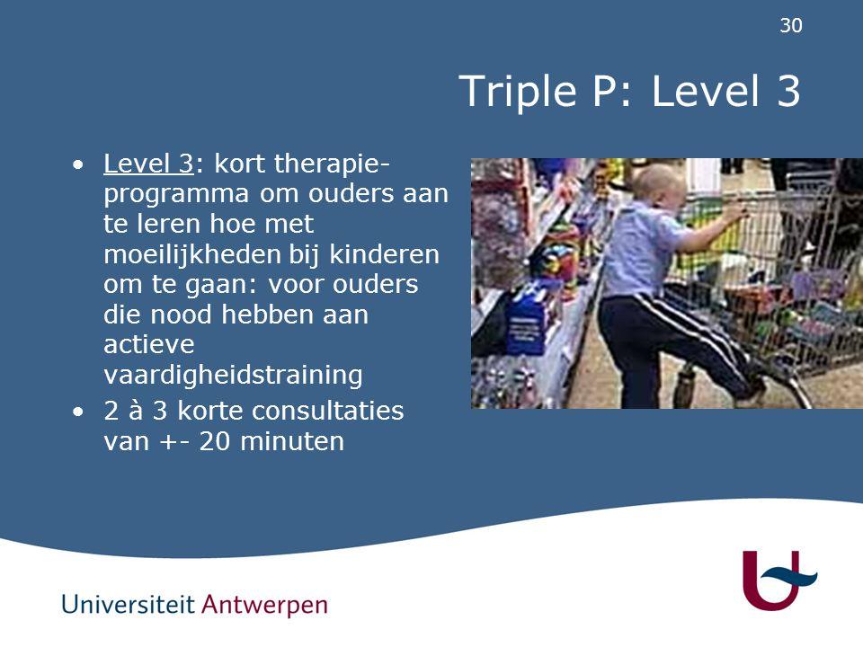 30 Triple P: Level 3 Level 3: kort therapie- programma om ouders aan te leren hoe met moeilijkheden bij kinderen om te gaan: voor ouders die nood hebb