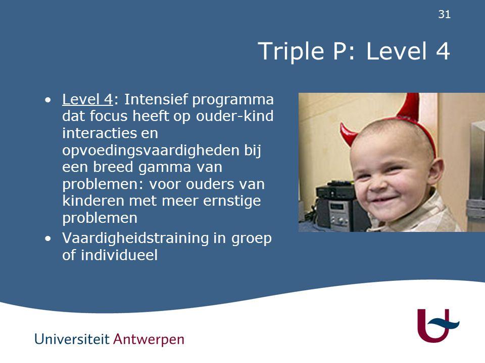 31 Triple P: Level 4 Level 4: Intensief programma dat focus heeft op ouder-kind interacties en opvoedingsvaardigheden bij een breed gamma van probleme