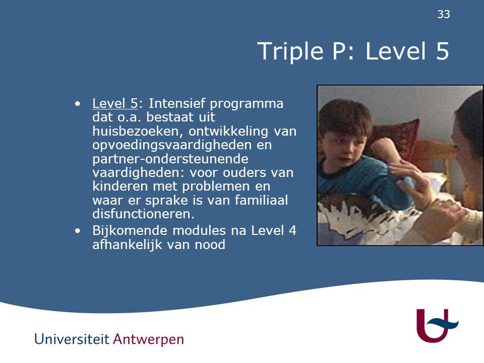33 Triple P: Level 5 Level 5: Intensief programma dat o.a. bestaat uit huisbezoeken, ontwikkeling van opvoedingsvaardigheden en partner-ondersteunende