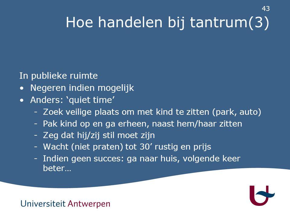 43 Hoe handelen bij tantrum(3) In publieke ruimte Negeren indien mogelijk Anders: 'quiet time' -Zoek veilige plaats om met kind te zitten (park, auto)