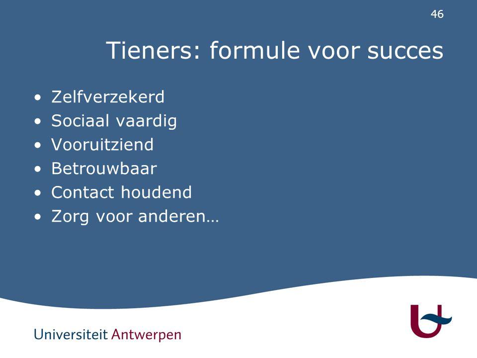 46 Tieners: formule voor succes Zelfverzekerd Sociaal vaardig Vooruitziend Betrouwbaar Contact houdend Zorg voor anderen…