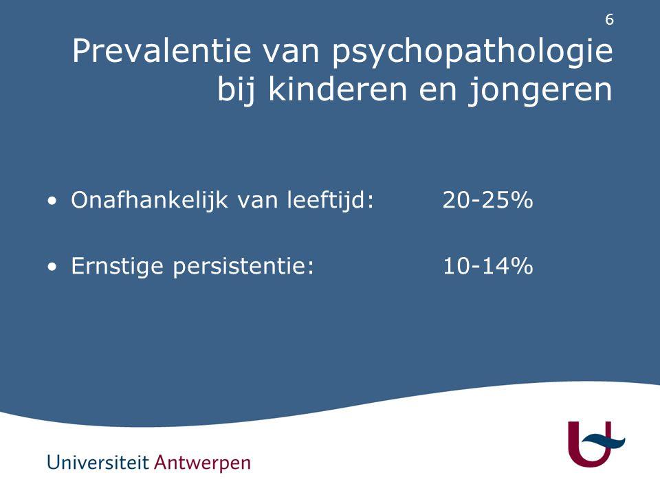 6 Prevalentie van psychopathologie bij kinderen en jongeren Onafhankelijk van leeftijd:20-25% Ernstige persistentie:10-14%