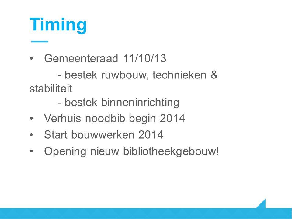 Timing Gemeenteraad 11/10/13 - bestek ruwbouw, technieken & stabiliteit - bestek binneninrichting Verhuis noodbib begin 2014 Start bouwwerken 2014 Ope